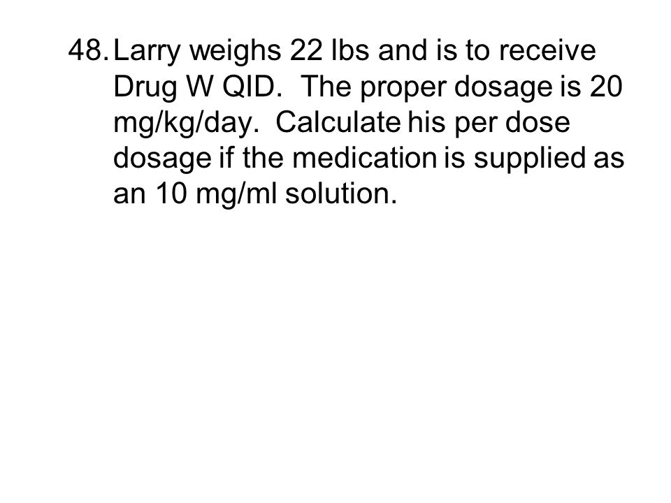 48.Larry weighs 22 lbs and is to receive Drug W QID. The proper dosage is 20 mg/kg/day. Calculate his per dose dosage if the medication is supplied as
