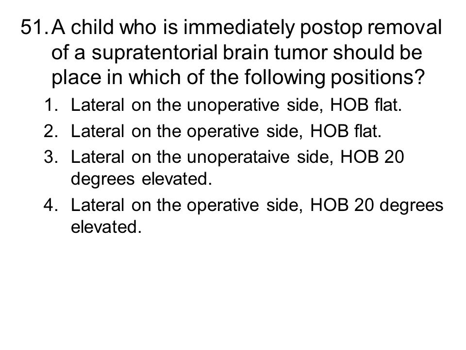 51.A child who is immediately postop removal of a supratentorial brain tumor should be place in which of the following positions? 1.Lateral on the uno