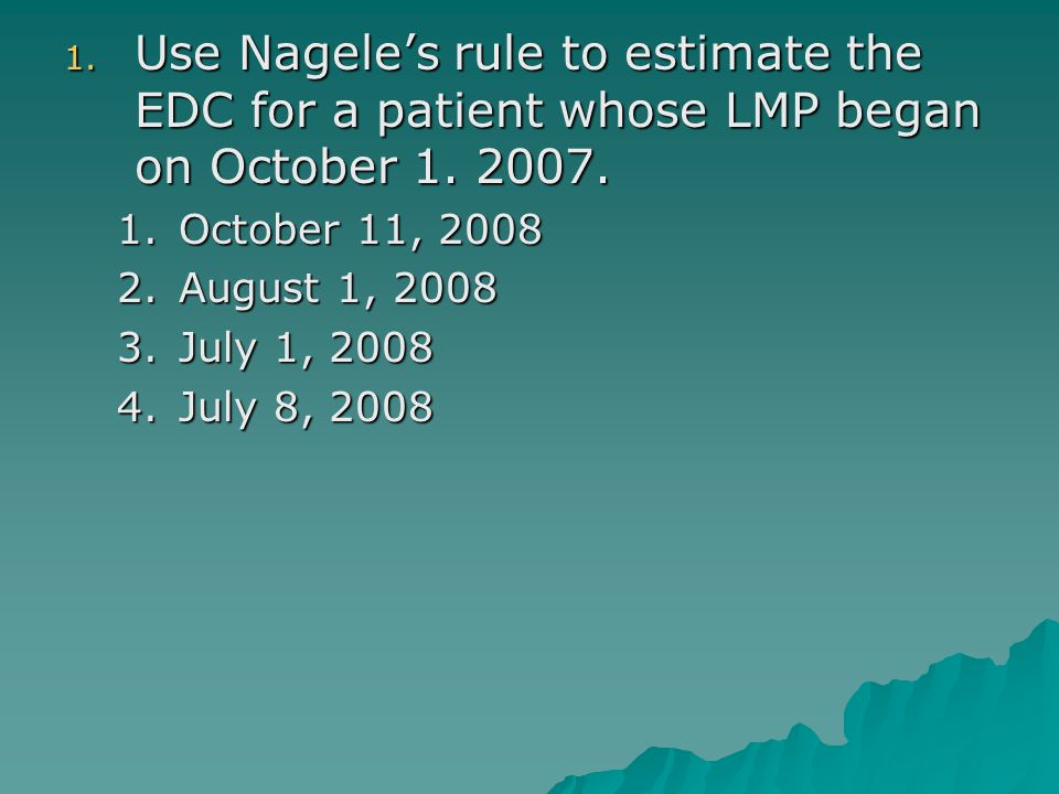 1. Use Nagele's rule to estimate the EDC for a patient whose LMP began on October 1. 2007. 1.October 11, 2008 2.August 1, 2008 3.July 1, 2008 4.July 8