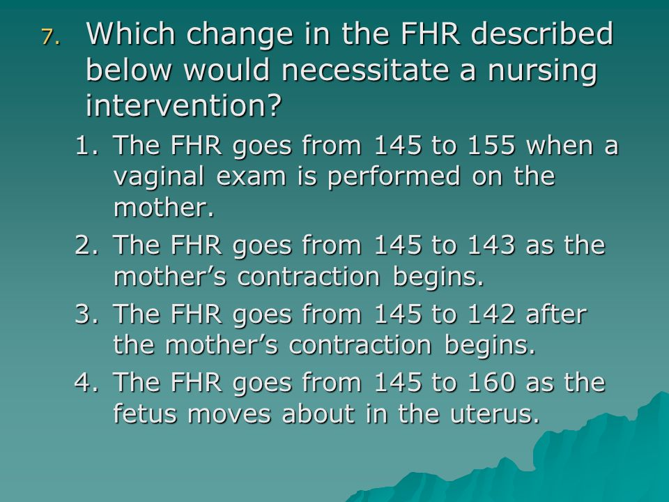 7. Which change in the FHR described below would necessitate a nursing intervention? 1.The FHR goes from 145 to 155 when a vaginal exam is performed o