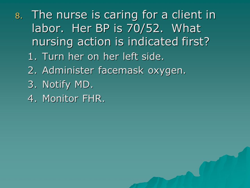 8. The nurse is caring for a client in labor. Her BP is 70/52. What nursing action is indicated first? 1.Turn her on her left side. 2.Administer facem
