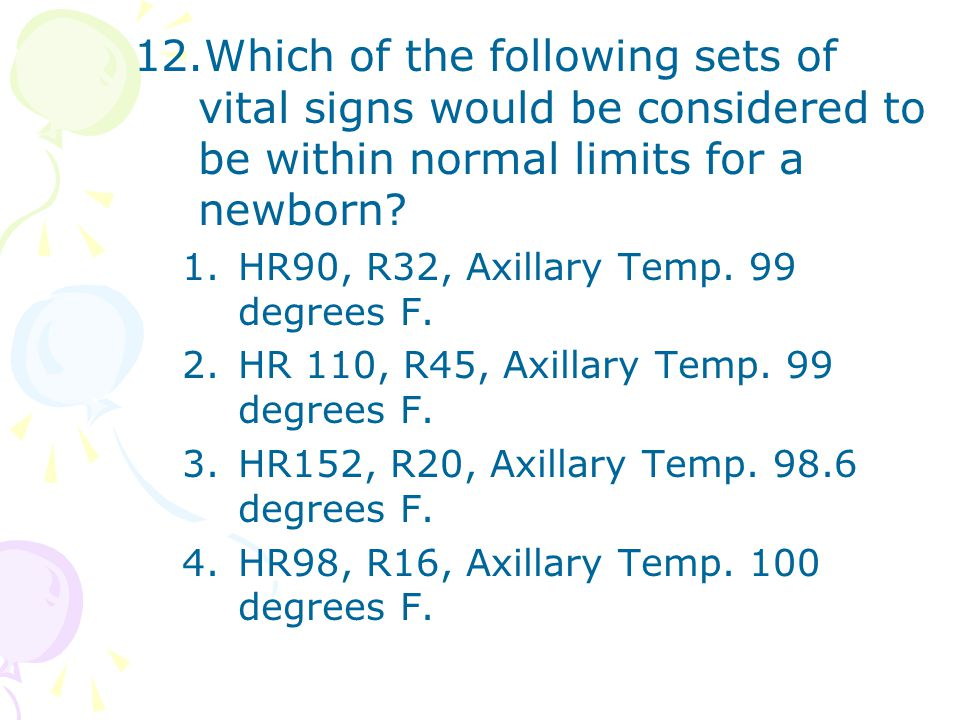 12.Which of the following sets of vital signs would be considered to be within normal limits for a newborn? 1.HR90, R32, Axillary Temp. 99 degrees F.