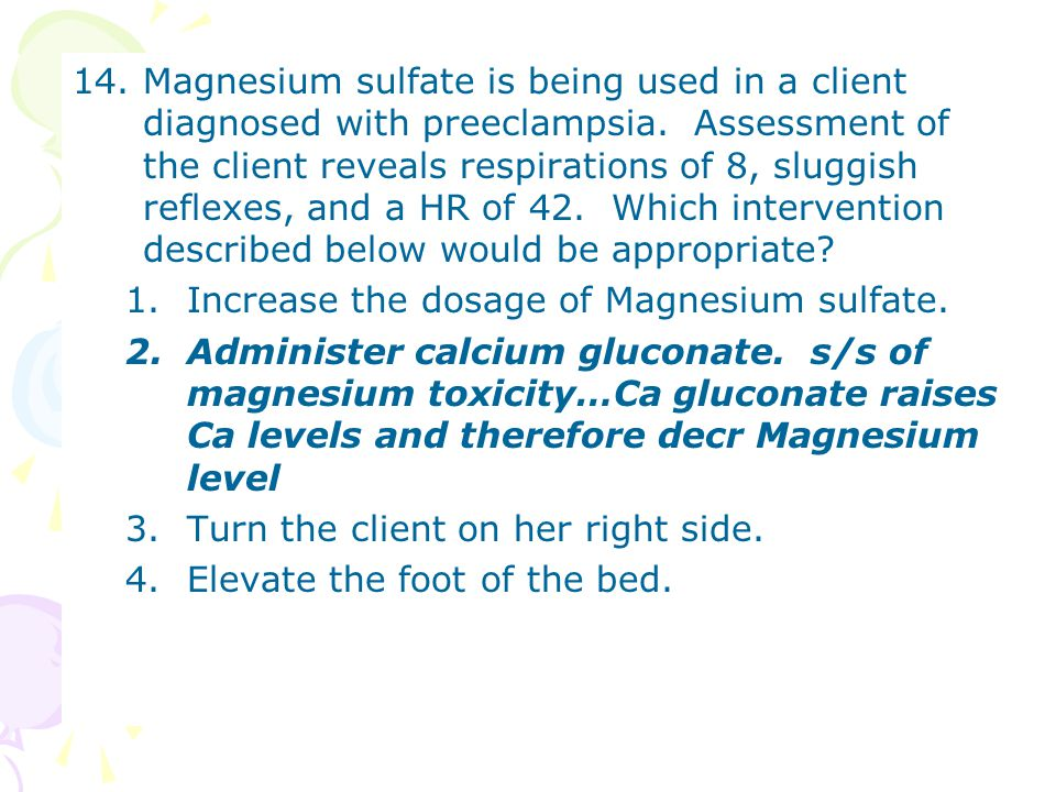 14.Magnesium sulfate is being used in a client diagnosed with preeclampsia. Assessment of the client reveals respirations of 8, sluggish reflexes, and