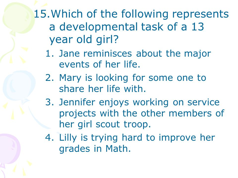 15.Which of the following represents a developmental task of a 13 year old girl? 1.Jane reminisces about the major events of her life. 2.Mary is looki