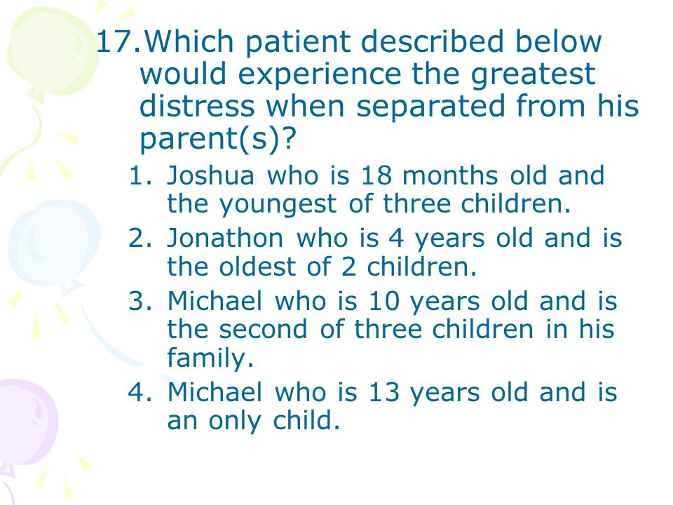17.Which patient described below would experience the greatest distress when separated from his parent(s)? 1.Joshua who is 18 months old and the young