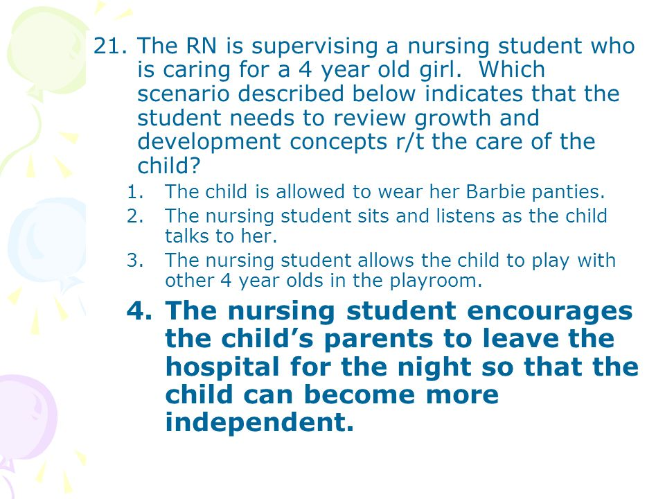 21.The RN is supervising a nursing student who is caring for a 4 year old girl. Which scenario described below indicates that the student needs to rev