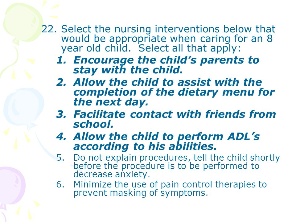 22.Select the nursing interventions below that would be appropriate when caring for an 8 year old child. Select all that apply: 1.Encourage the child'