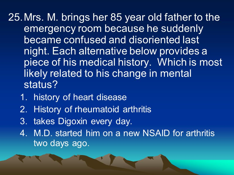 25.Mrs. M. brings her 85 year old father to the emergency room because he suddenly became confused and disoriented last night. Each alternative below