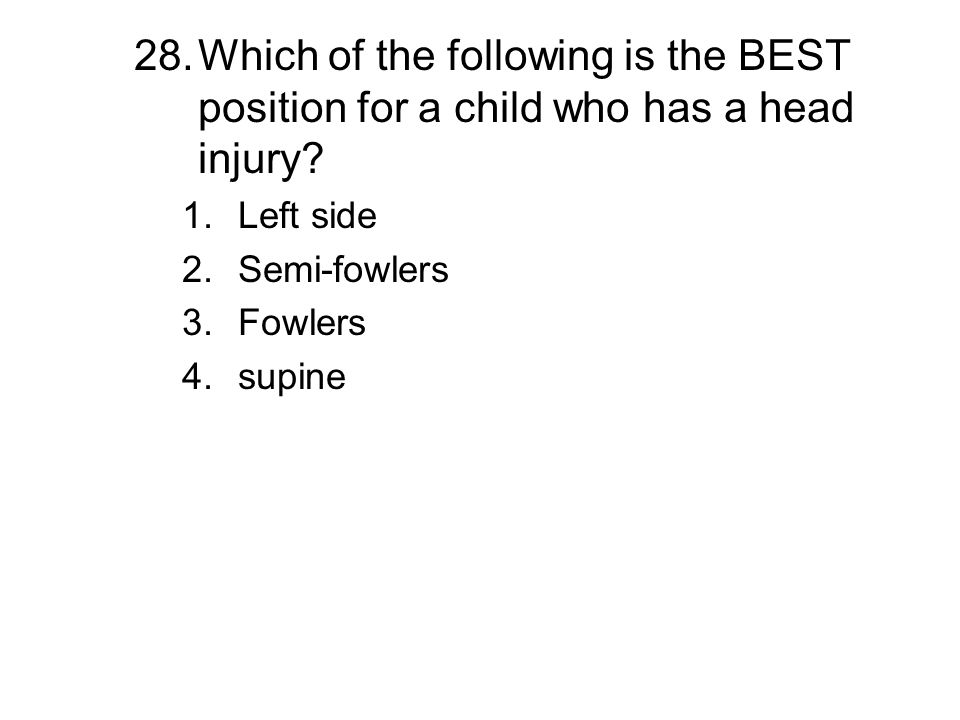 28.Which of the following is the BEST position for a child who has a head injury? 1.Left side 2.Semi-fowlers 3.Fowlers 4.supine