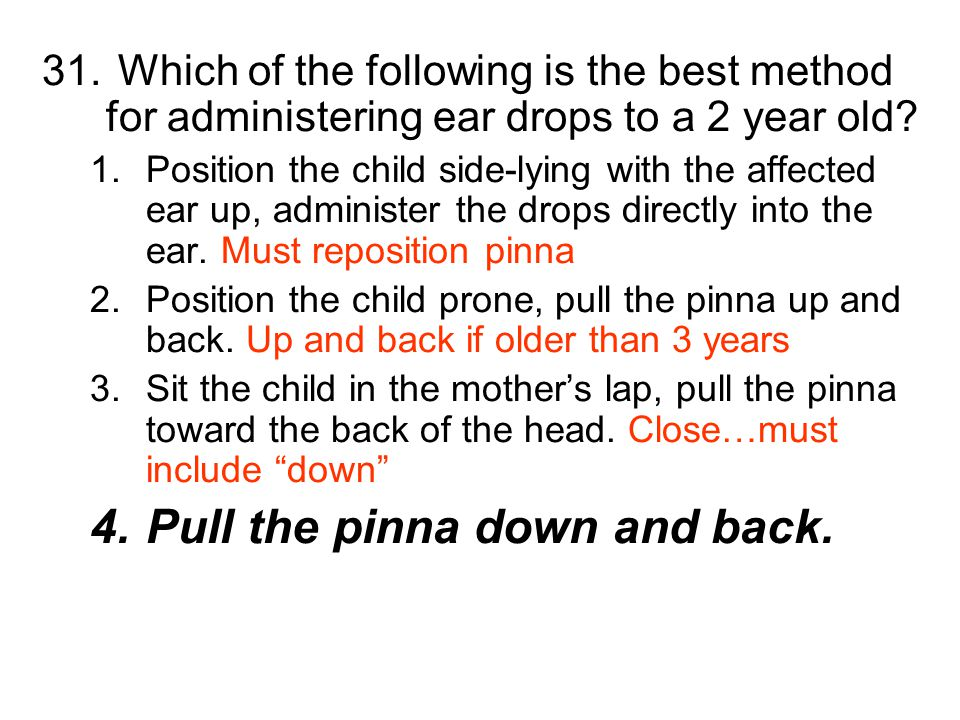 31. Which of the following is the best method for administering ear drops to a 2 year old? 1.Position the child side-lying with the affected ear up, a