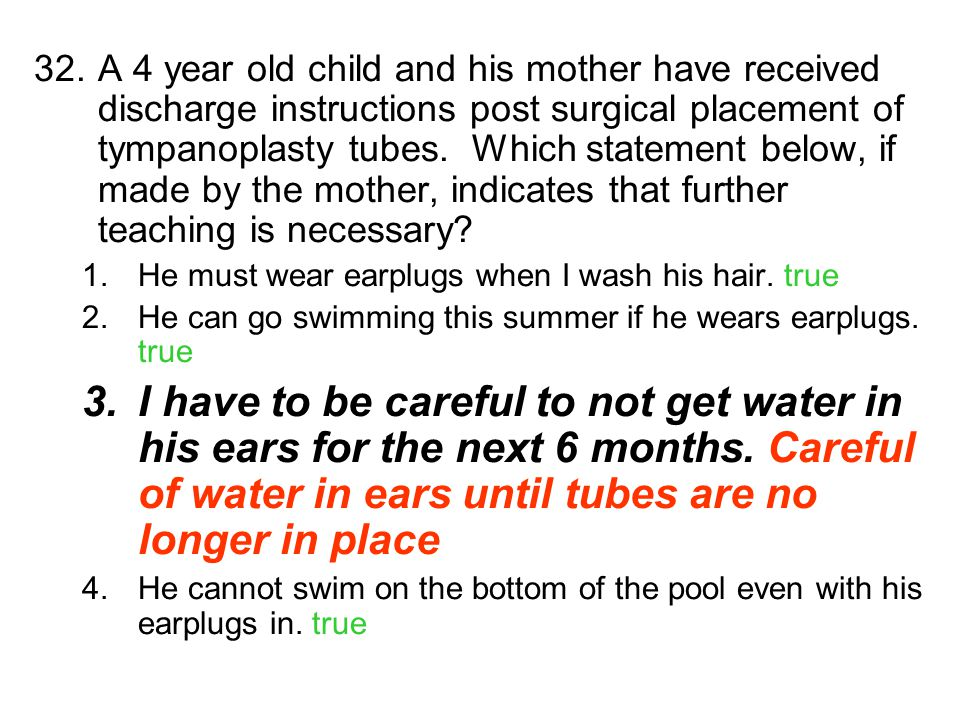 32.A 4 year old child and his mother have received discharge instructions post surgical placement of tympanoplasty tubes. Which statement below, if ma