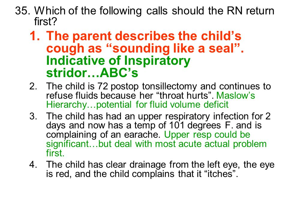 "35.Which of the following calls should the RN return first? 1.The parent describes the child's cough as ""sounding like a seal"". Indicative of Inspirat"