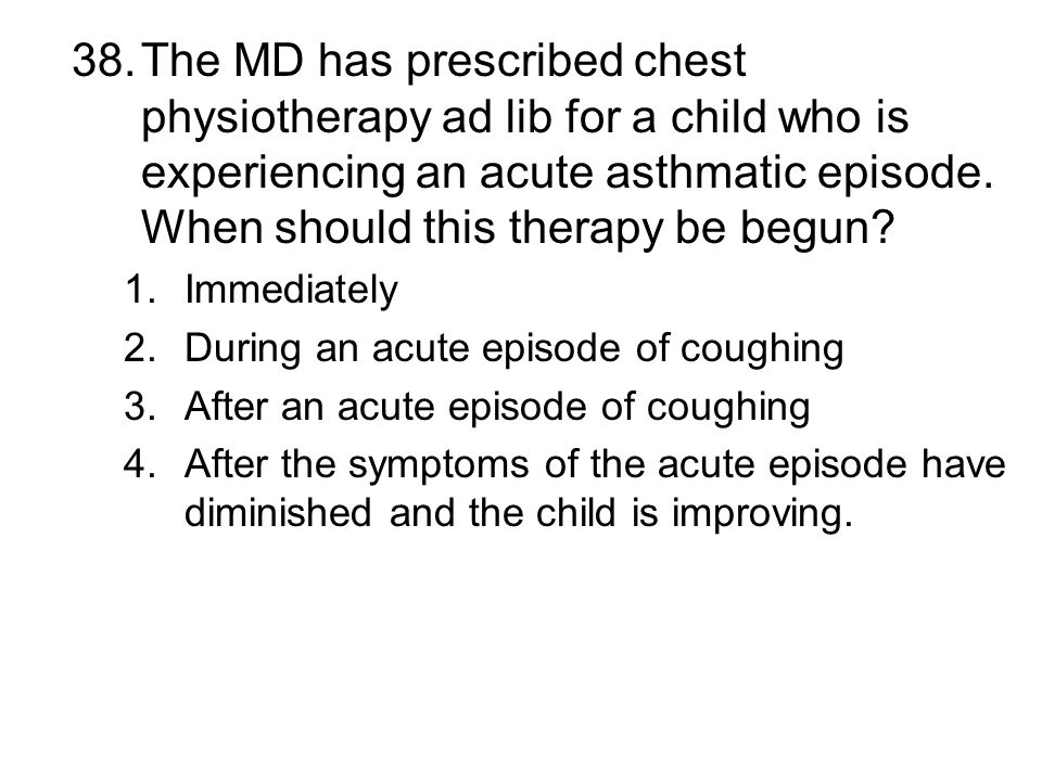 38.The MD has prescribed chest physiotherapy ad lib for a child who is experiencing an acute asthmatic episode. When should this therapy be begun? 1.I