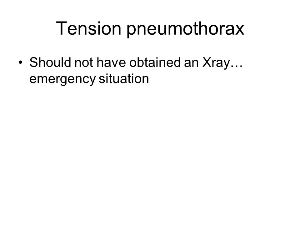 Tension pneumothorax Should not have obtained an Xray… emergency situation