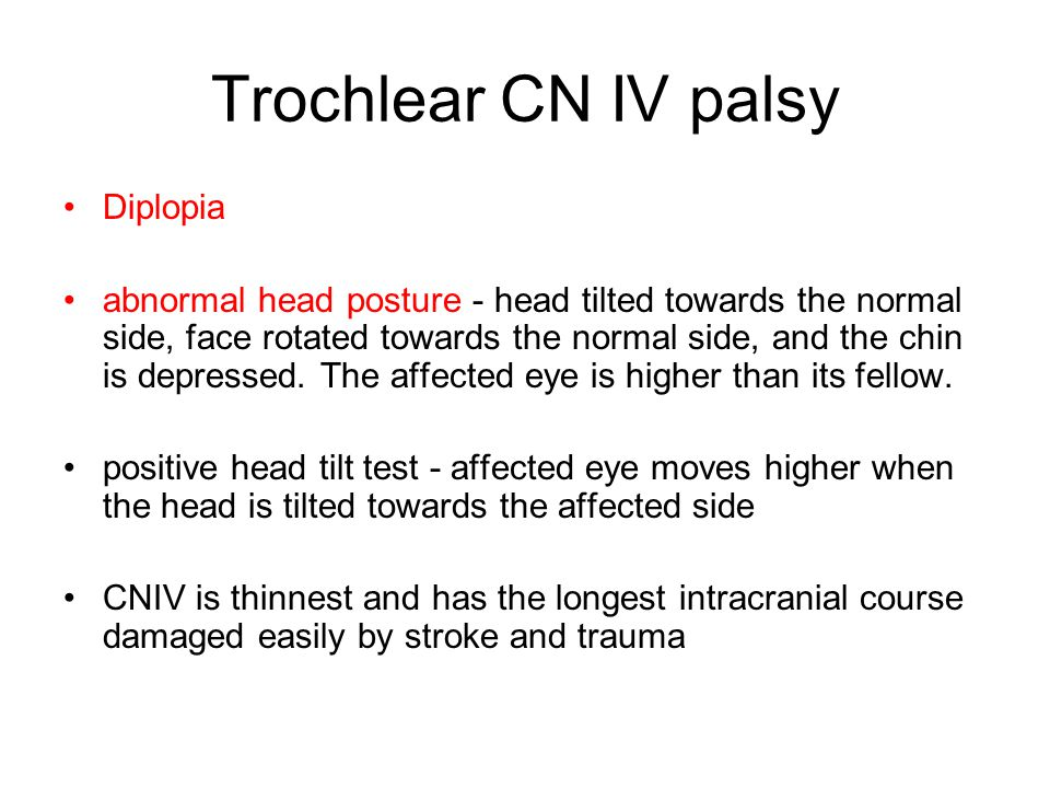 Trochlear CN IV palsy Diplopia abnormal head posture - head tilted towards the normal side, face rotated towards the normal side, and the chin is depr