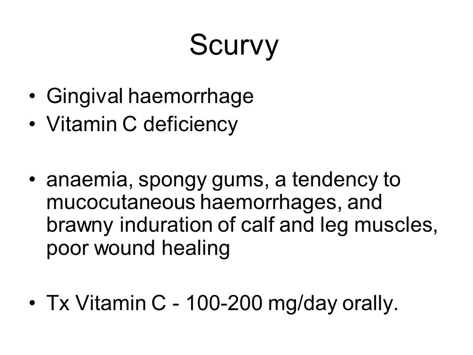 Scurvy Gingival haemorrhage Vitamin C deficiency anaemia, spongy gums, a tendency to mucocutaneous haemorrhages, and brawny induration of calf and leg muscles, poor wound healing Tx Vitamin C - 100-200 mg/day orally.