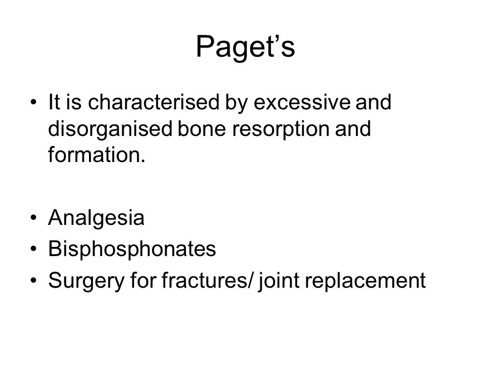 Paget's It is characterised by excessive and disorganised bone resorption and formation. Analgesia Bisphosphonates Surgery for fractures/ joint replac