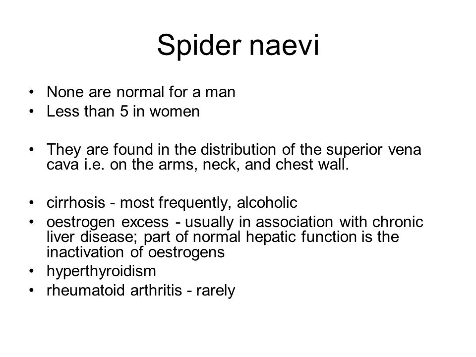 Spider naevi None are normal for a man Less than 5 in women They are found in the distribution of the superior vena cava i.e.