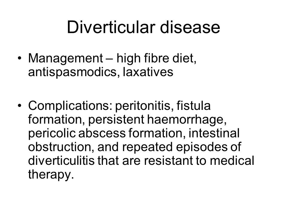 Diverticular disease Management – high fibre diet, antispasmodics, laxatives Complications: peritonitis, fistula formation, persistent haemorrhage, pericolic abscess formation, intestinal obstruction, and repeated episodes of diverticulitis that are resistant to medical therapy.