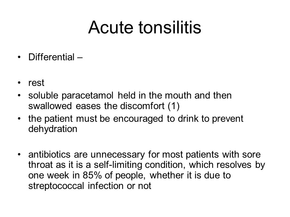 Acute tonsilitis Differential – rest soluble paracetamol held in the mouth and then swallowed eases the discomfort (1) the patient must be encouraged