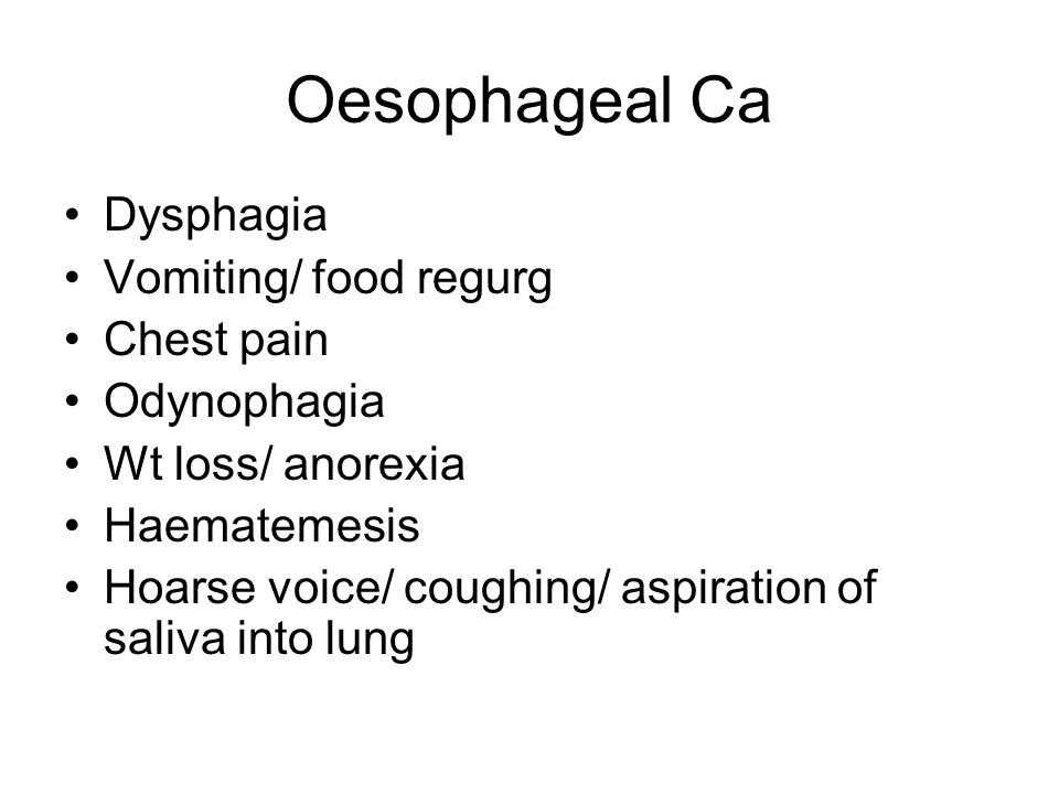 Oesophageal Ca Dysphagia Vomiting/ food regurg Chest pain Odynophagia Wt loss/ anorexia Haematemesis Hoarse voice/ coughing/ aspiration of saliva into