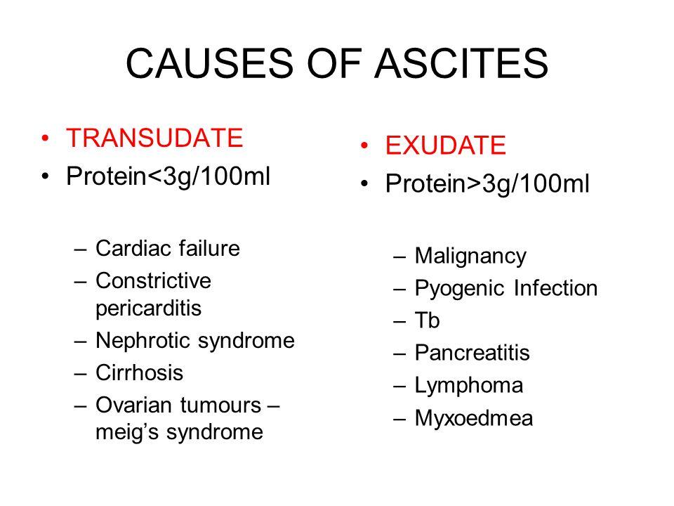 CAUSES OF ASCITES TRANSUDATE Protein<3g/100ml –Cardiac failure –Constrictive pericarditis –Nephrotic syndrome –Cirrhosis –Ovarian tumours – meig's syndrome EXUDATE Protein>3g/100ml –Malignancy –Pyogenic Infection –Tb –Pancreatitis –Lymphoma –Myxoedmea