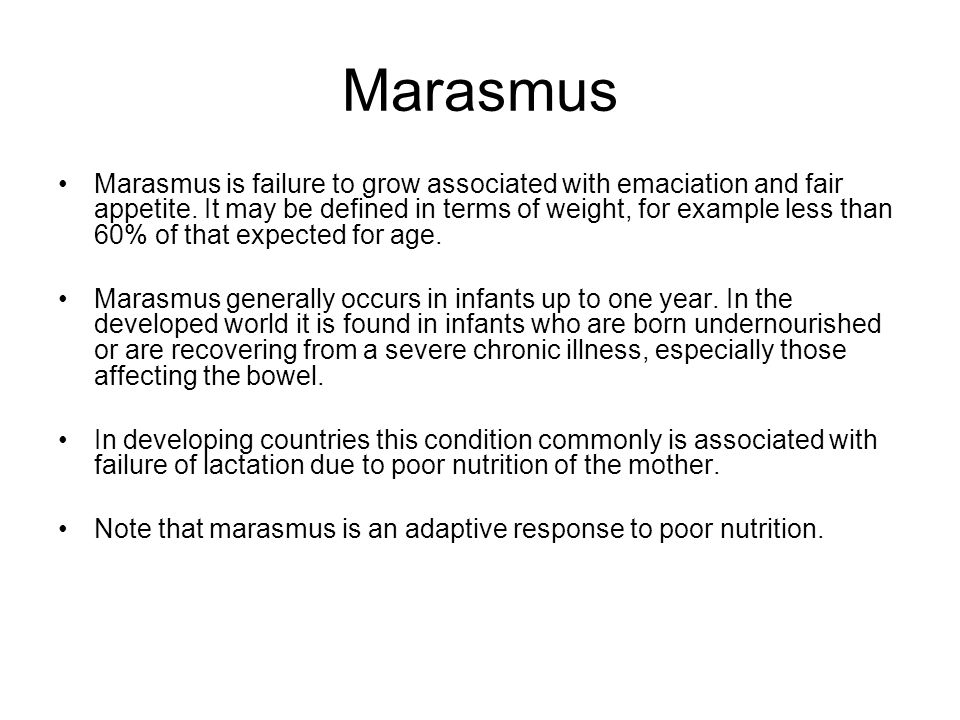 Marasmus Marasmus is failure to grow associated with emaciation and fair appetite. It may be defined in terms of weight, for example less than 60% of