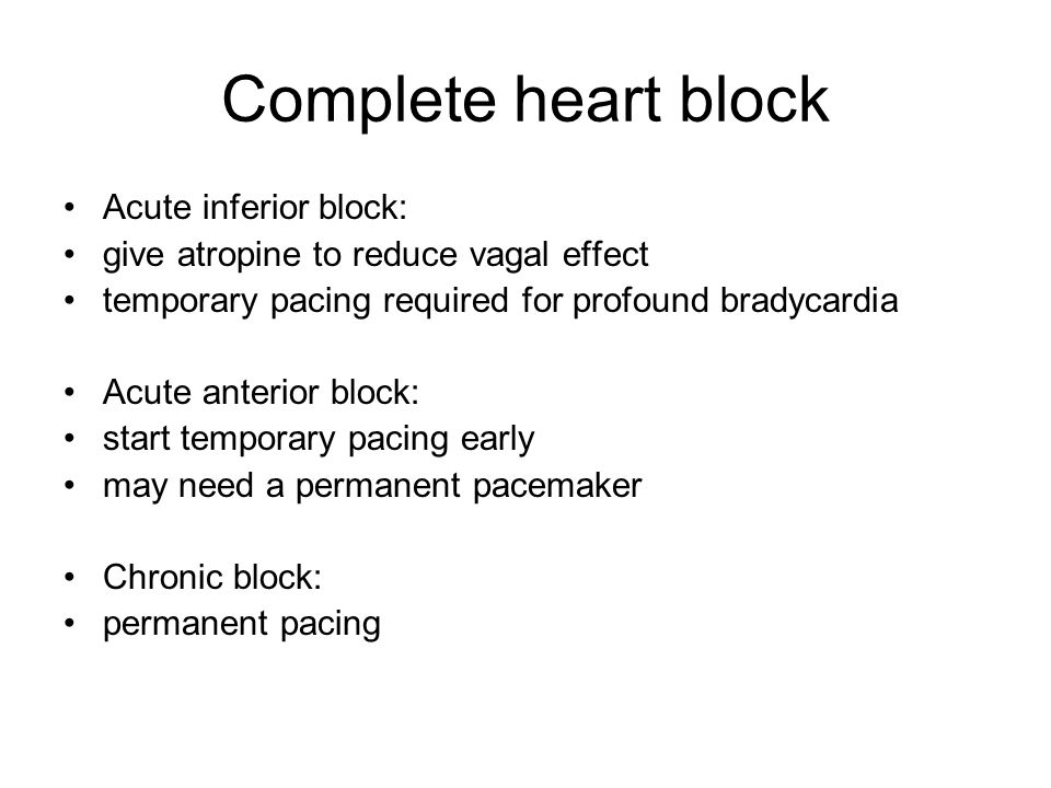 Complete heart block Acute inferior block: give atropine to reduce vagal effect temporary pacing required for profound bradycardia Acute anterior block: start temporary pacing early may need a permanent pacemaker Chronic block: permanent pacing