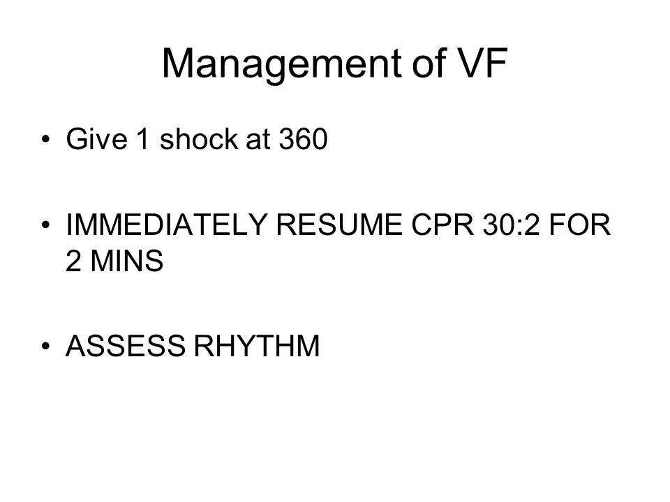 Management of VF Give 1 shock at 360 IMMEDIATELY RESUME CPR 30:2 FOR 2 MINS ASSESS RHYTHM