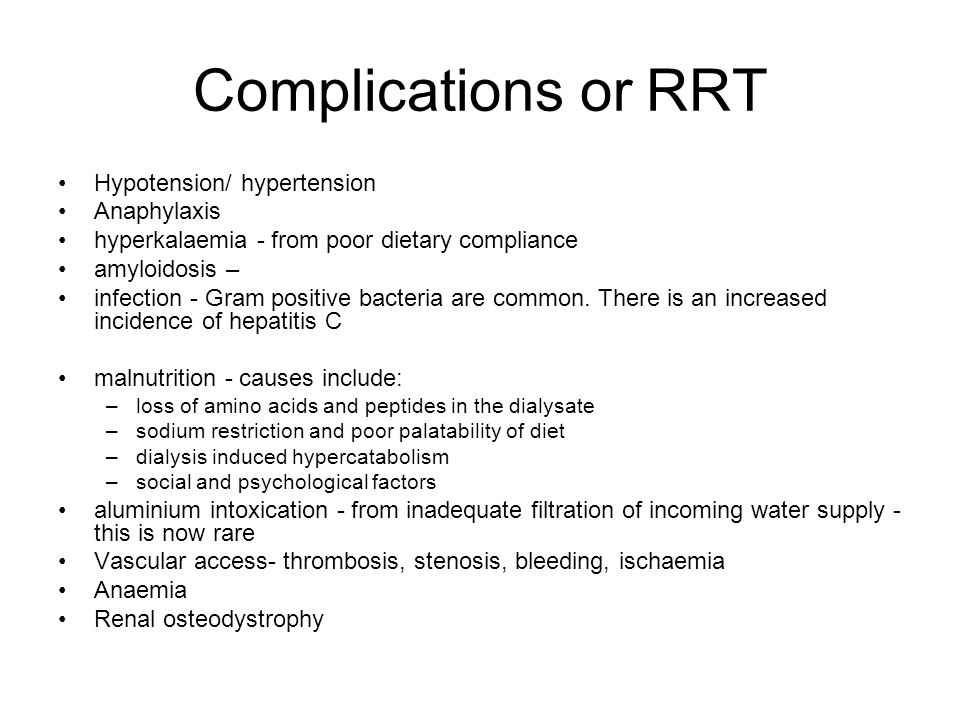 Complications or RRT Hypotension/ hypertension Anaphylaxis hyperkalaemia - from poor dietary compliance amyloidosis – infection - Gram positive bacteria are common.
