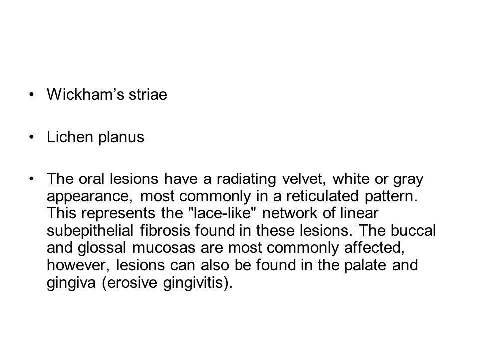 Wickham's striae Lichen planus The oral lesions have a radiating velvet, white or gray appearance, most commonly in a reticulated pattern. This repres