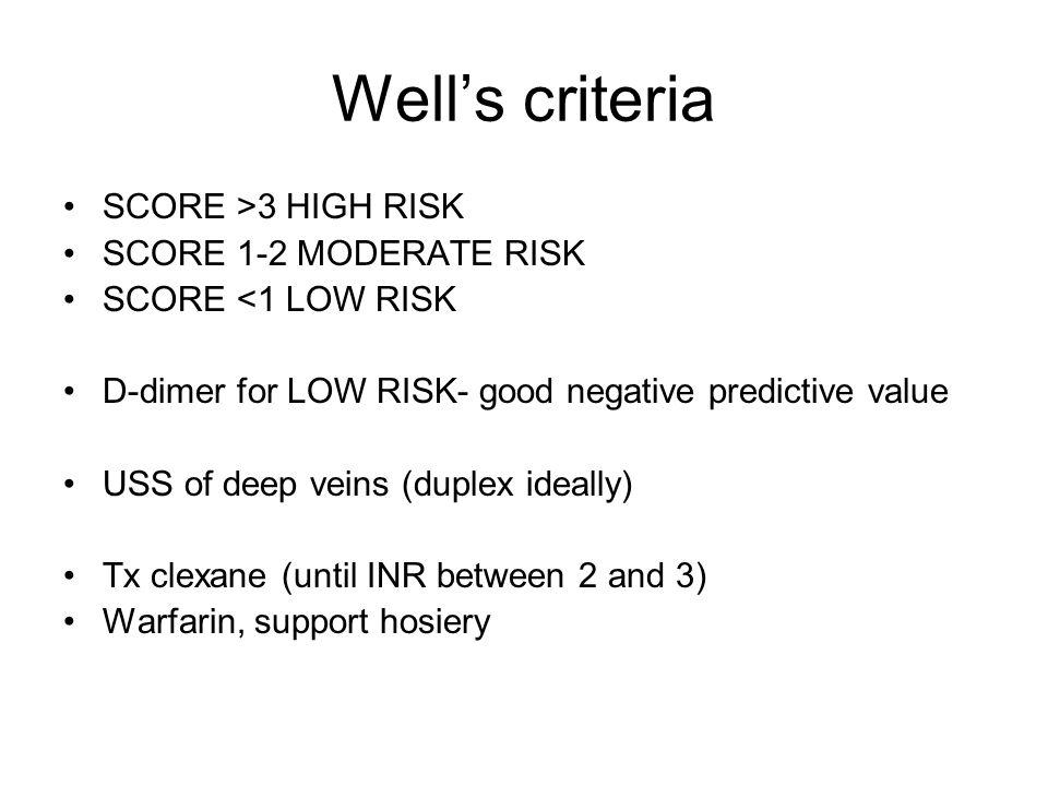 Well's criteria SCORE >3 HIGH RISK SCORE 1-2 MODERATE RISK SCORE <1 LOW RISK D-dimer for LOW RISK- good negative predictive value USS of deep veins (duplex ideally) Tx clexane (until INR between 2 and 3) Warfarin, support hosiery