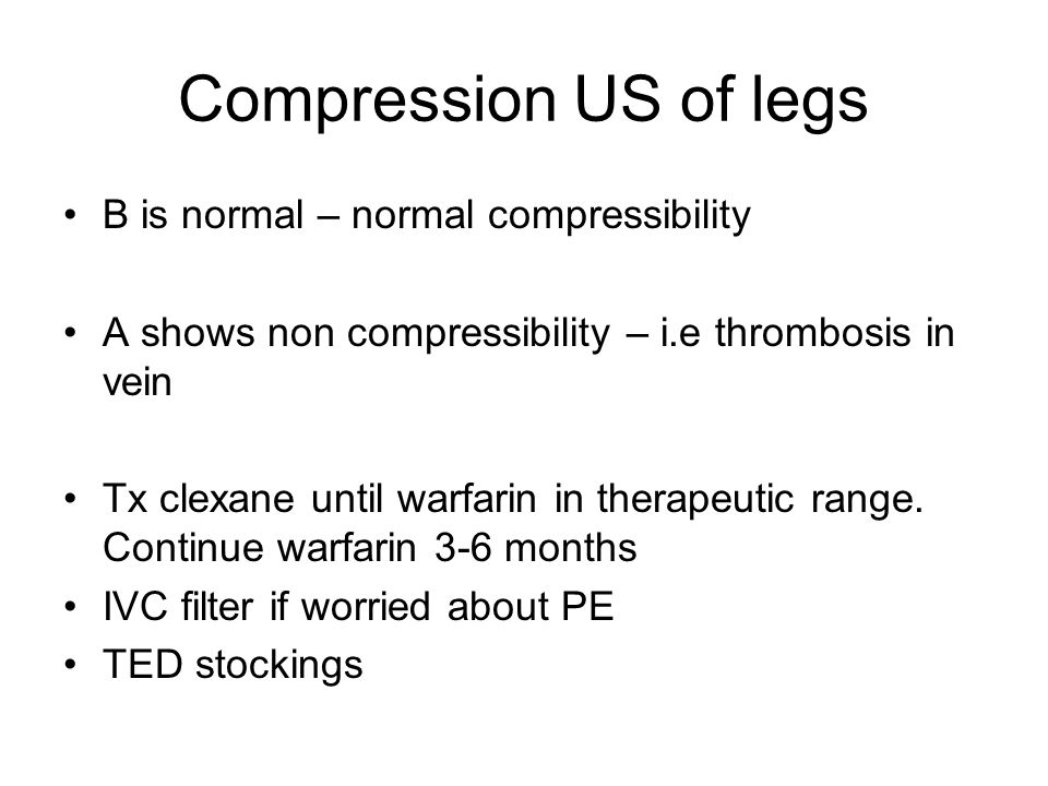 Compression US of legs B is normal – normal compressibility A shows non compressibility – i.e thrombosis in vein Tx clexane until warfarin in therapeu