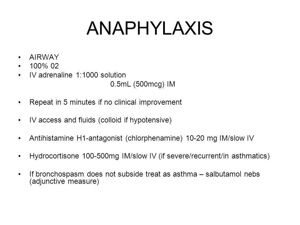 ANAPHYLAXIS AIRWAY 100% 02 IV adrenaline 1:1000 solution 0.5mL (500mcg) IM Repeat in 5 minutes if no clinical improvement IV access and fluids (colloid if hypotensive) Antihistamine H1-antagonist (chlorphenamine) 10-20 mg IM/slow IV Hydrocortisone 100-500mg IM/slow IV (if severe/recurrent/in asthmatics) If bronchospasm does not subside treat as asthma – salbutamol nebs (adjunctive measure)