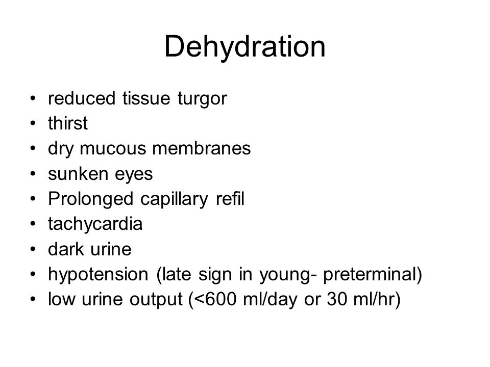 Dehydration reduced tissue turgor thirst dry mucous membranes sunken eyes Prolonged capillary refil tachycardia dark urine hypotension (late sign in young- preterminal) low urine output (<600 ml/day or 30 ml/hr)