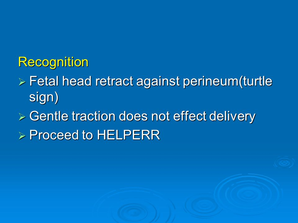 Recognition  Fetal head retract against perineum(turtle sign)  Gentle traction does not effect delivery  Proceed to HELPERR