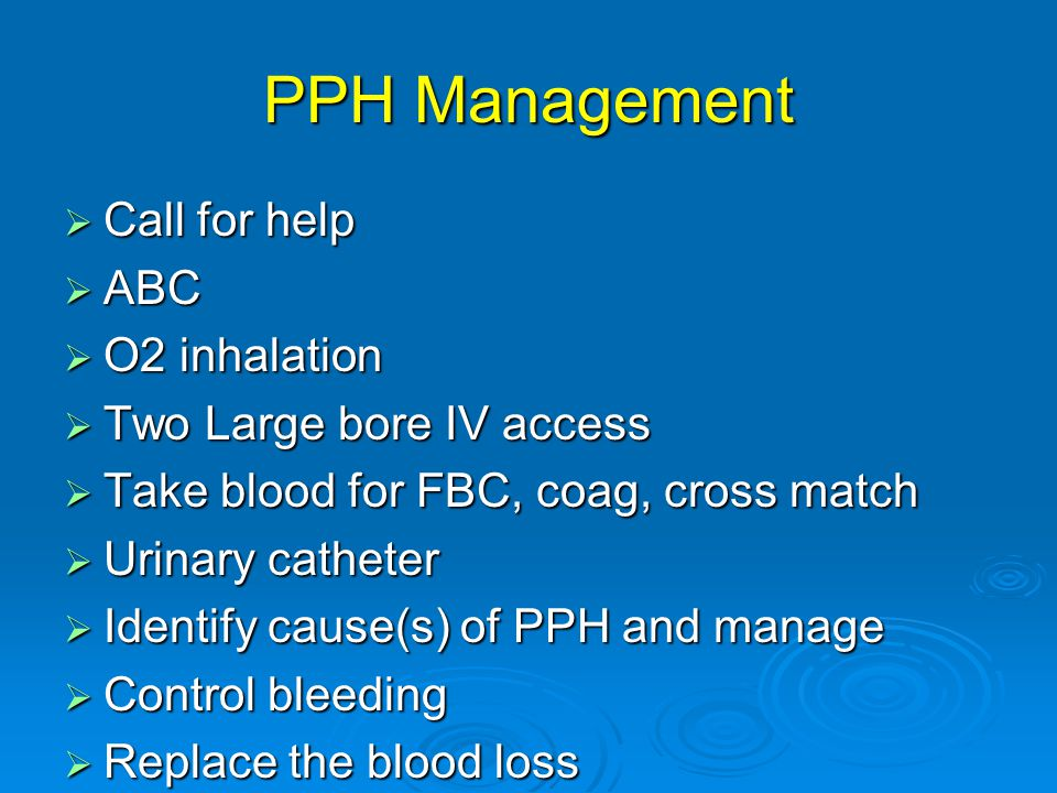 PPH Management  Call for help  ABC  O2 inhalation  Two Large bore IV access  Take blood for FBC, coag, cross match  Urinary catheter  Identify