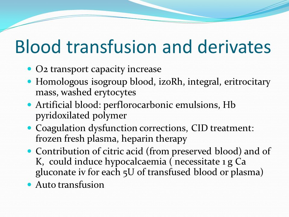Blood transfusion and derivates O2 transport capacity increase Homologous isogroup blood, izoRh, integral, eritrocitary mass, washed erytocytes Artifi