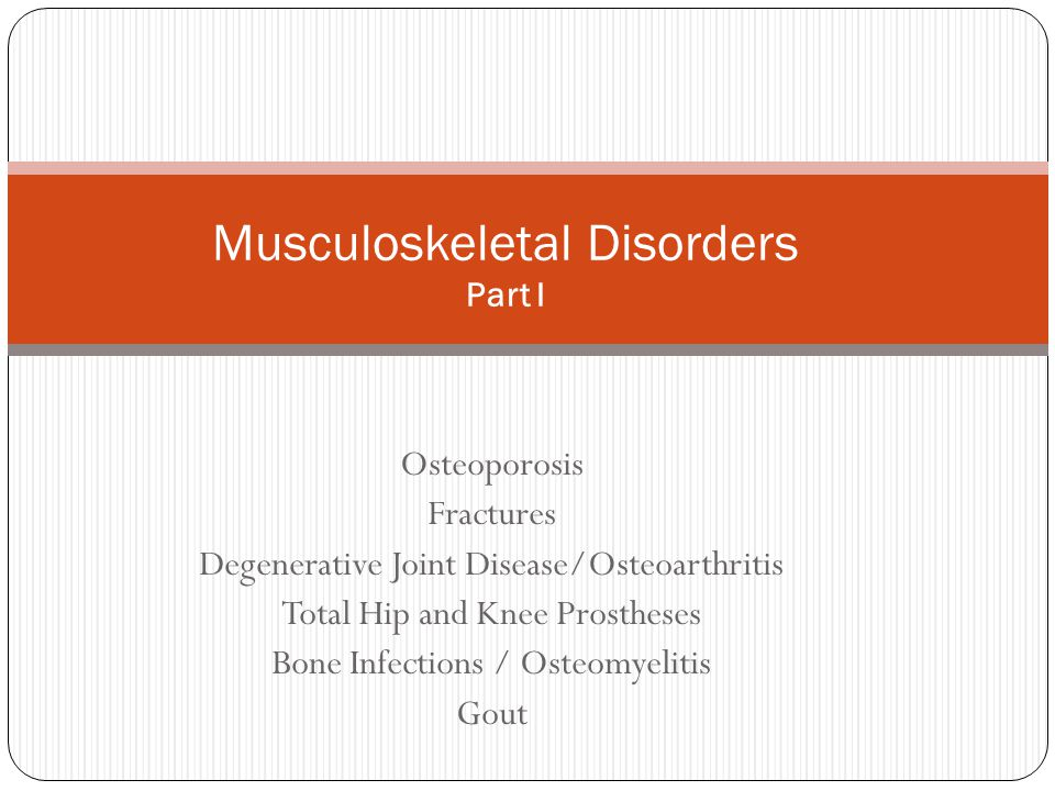 Osteoporosis Fractures Degenerative Joint Disease/Osteoarthritis Total Hip and Knee Prostheses Bone Infections / Osteomyelitis Gout Musculoskeletal Di
