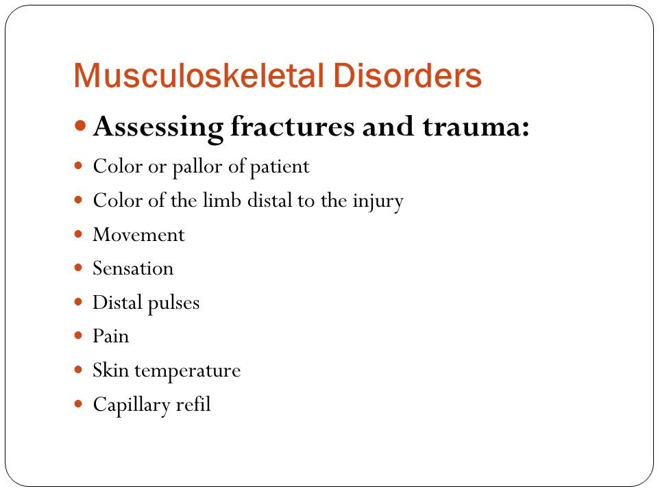 Musculoskeletal Disorders Assessing fractures and trauma: Color or pallor of patient Color of the limb distal to the injury Movement Sensation Distal