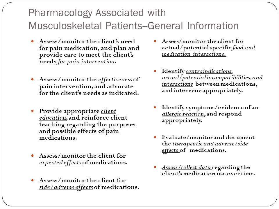 Pharmacology Associated with Musculoskeletal Patients--General Information Assess/monitor the client's need for pain medication, and plan and provide