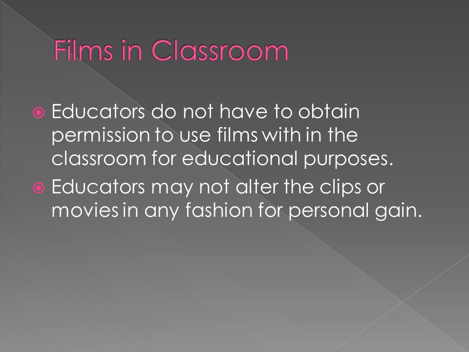  Educators do not have to obtain permission to use films with in the classroom for educational purposes.  Educators may not alter the clips or movie