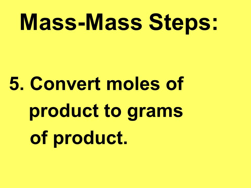 Mass-Mass Steps: 5. Convert moles of product to grams of product.