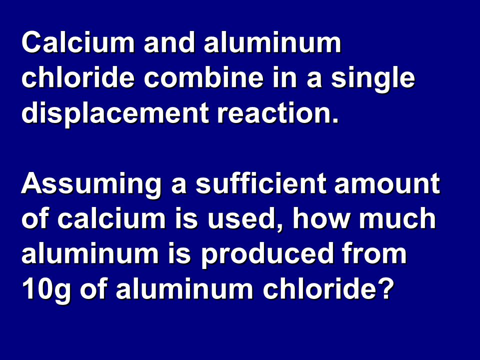 Calcium and aluminum chloride combine in a single displacement reaction.