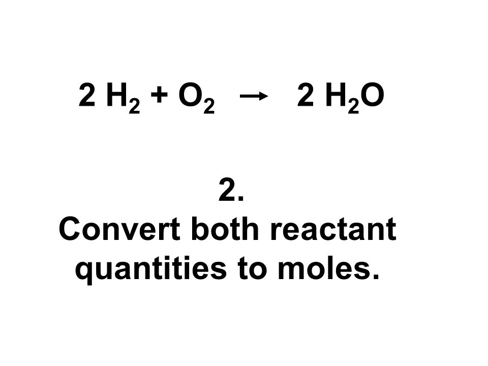 2. Convert both reactant quantities to moles. 2 H 2 + O 2 2 H 2 O