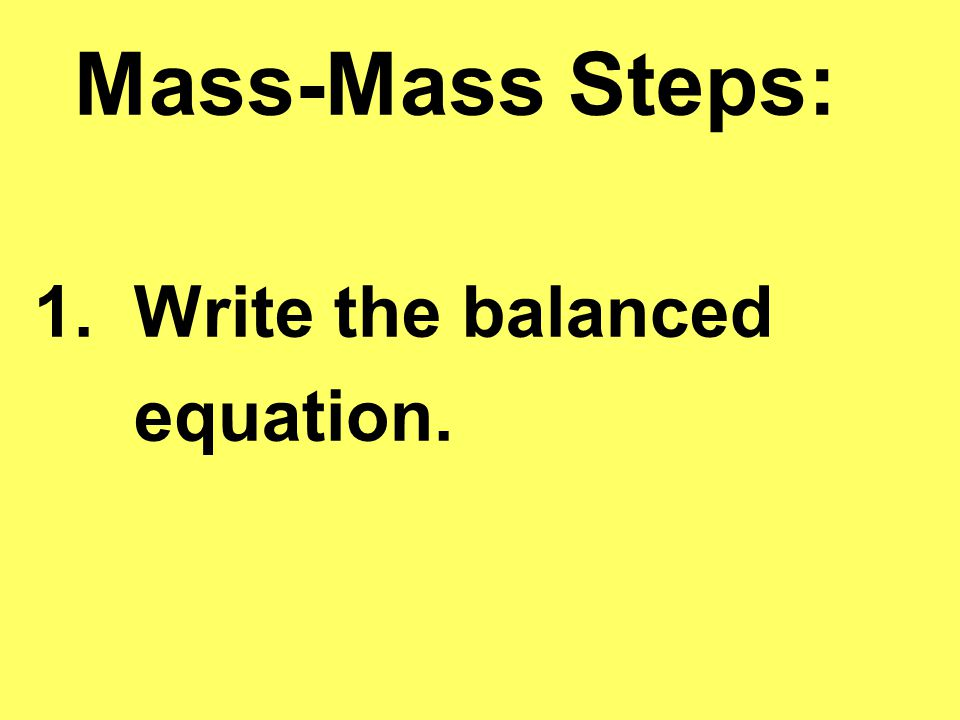Mass-Mass Steps: 1. Write the balanced equation.