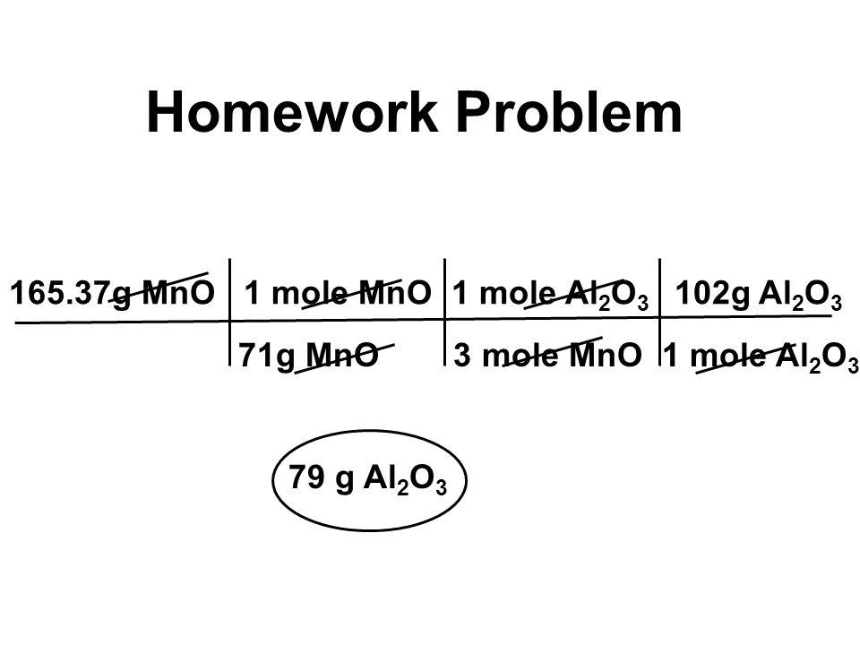 Homework Problem 165.37g MnO 1 mole MnO 1 mole Al 2 O 3 102g Al 2 O 3 71g MnO 3 mole MnO 1 mole Al 2 O 3 79 g Al 2 O 3