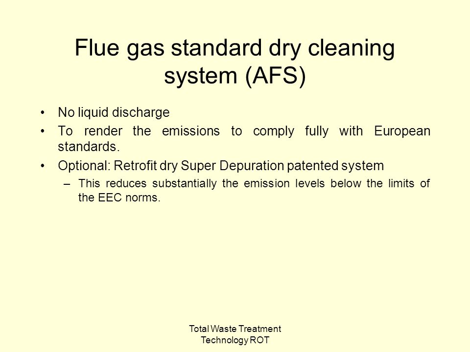 Total Waste Treatment Technology ROT Flue gas standard dry cleaning system (AFS) No liquid discharge To render the emissions to comply fully with European standards.