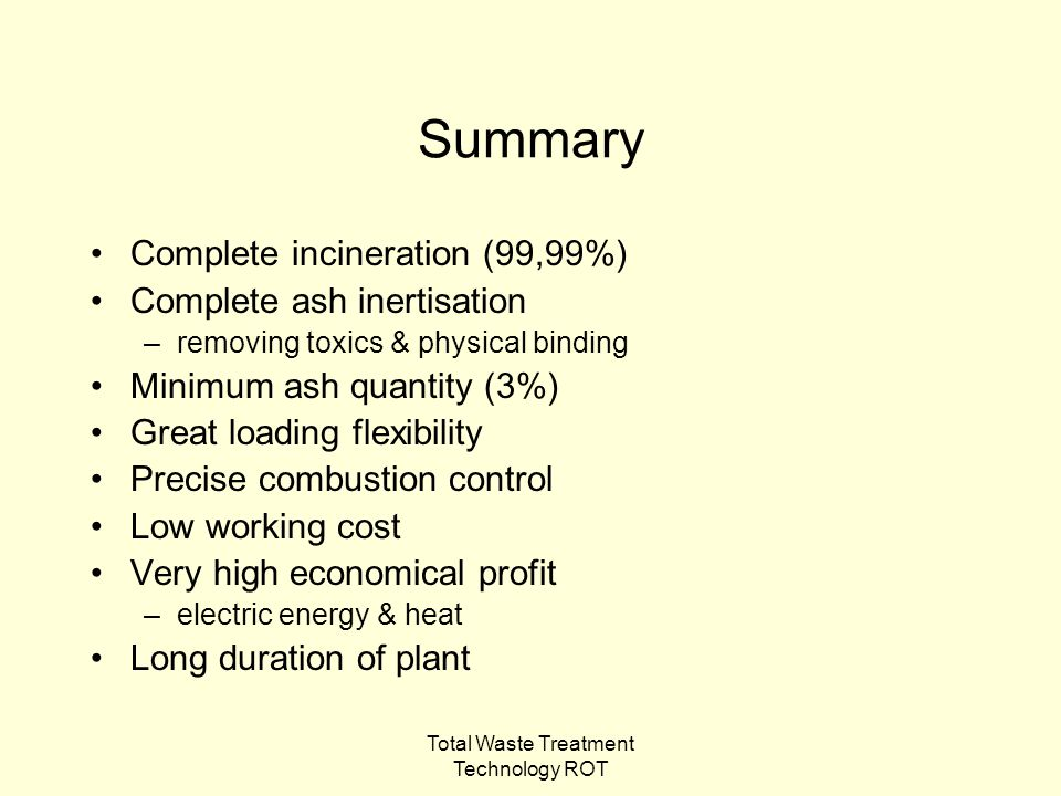 Total Waste Treatment Technology ROT Summary Complete incineration (99,99%) Complete ash inertisation –removing toxics & physical binding Minimum ash quantity (3%) Great loading flexibility Precise combustion control Low working cost Very high economical profit –electric energy & heat Long duration of plant