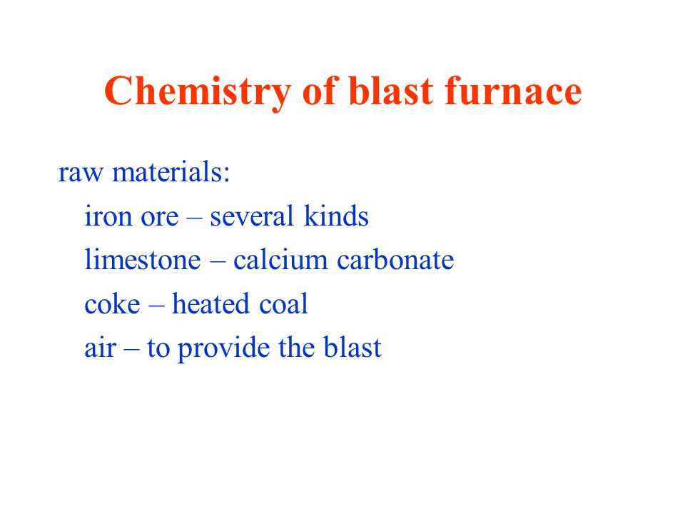 Chemistry of blast furnace raw materials: iron ore – several kinds limestone – calcium carbonate coke – heated coal air – to provide the blast